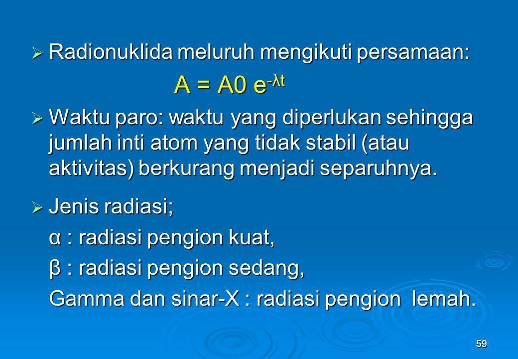 59  Radionuklida meluruh mengikuti persamaan: A = A0 e -λt  Waktu paro: waktu yang diperlukan sehingga jumlah inti atom yang tidak stabil (atau akti