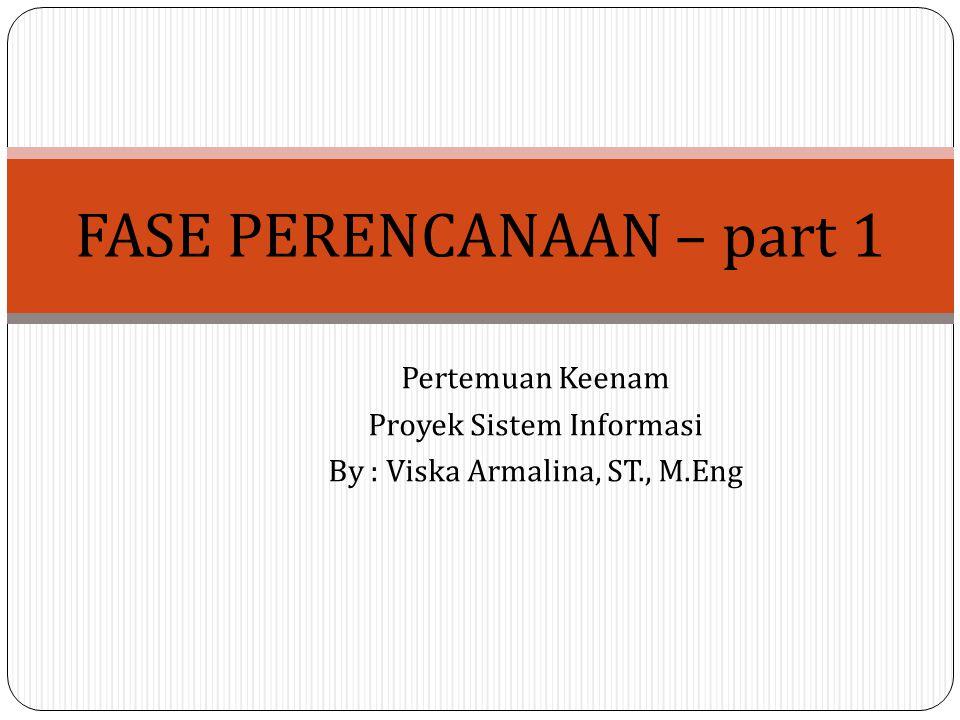 Pertemuan Keenam Proyek Sistem Informasi By : Viska Armalina, ST., M.Eng FASE PERENCANAAN – part 1