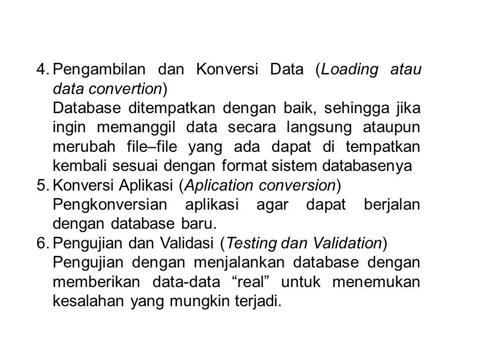 4.Pengambilan dan Konversi Data (Loading atau data convertion) Database ditempatkan dengan baik, sehingga jika ingin memanggil data secara langsung ataupun merubah file–file yang ada dapat di tempatkan kembali sesuai dengan format sistem databasenya 5.Konversi Aplikasi (Aplication conversion) Pengkonversian aplikasi agar dapat berjalan dengan database baru.