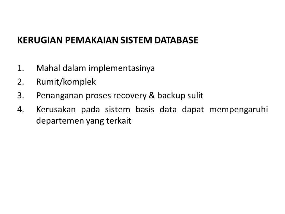 KERUGIAN PEMAKAIAN SISTEM DATABASE 1.Mahal dalam implementasinya 2.Rumit/komplek 3.Penanganan proses recovery & backup sulit 4.Kerusakan pada sistem basis data dapat mempengaruhi departemen yang terkait
