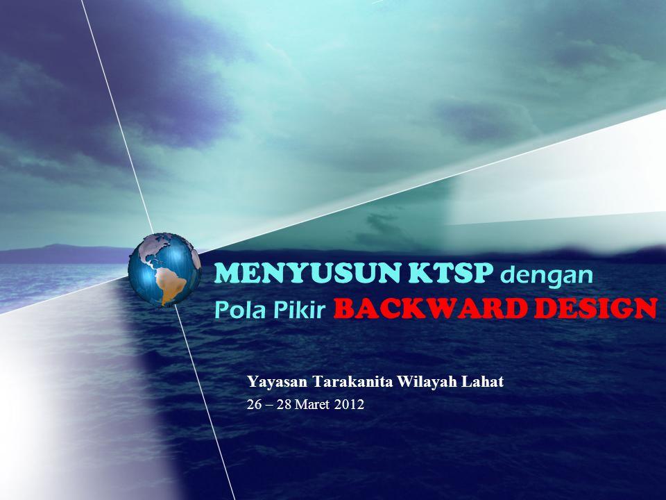Yayasan Tarakanita Wilayah Lahat 26 – 28 Maret 2012 MENYUSUN KTSP dengan Pola Pikir BACKWARD DESIGN