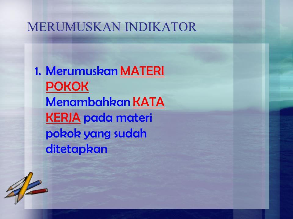 MERUMUSKAN INDIKATOR 1.Merumuskan MATERI POKOK Menambahkan KATA KERJA pada materi pokok yang sudah ditetapkan