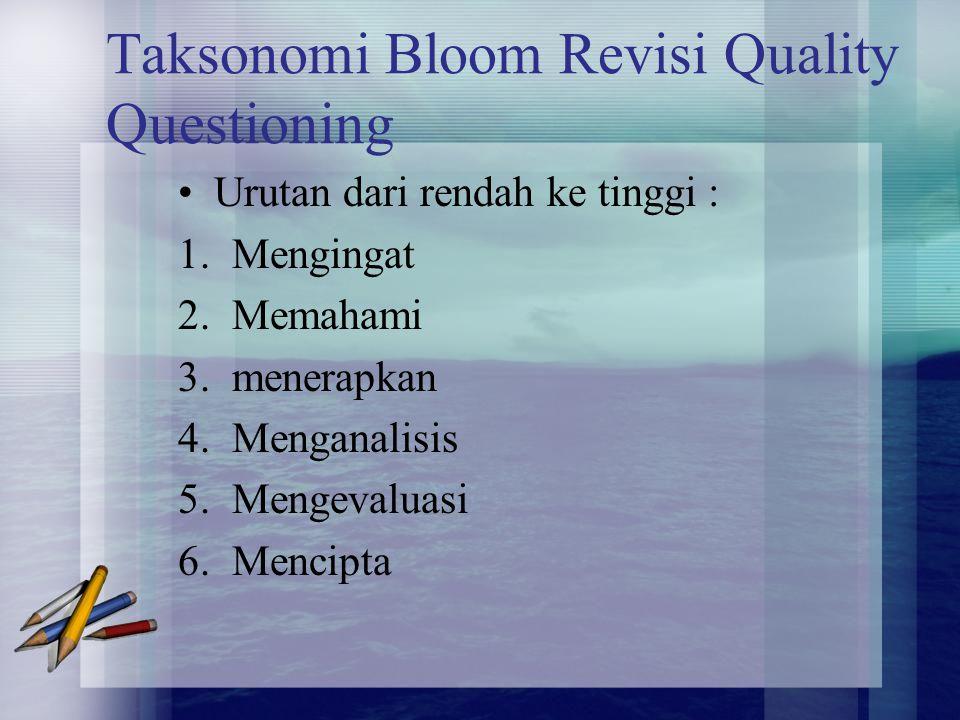 Taksonomi Bloom Revisi Quality Questioning Urutan dari rendah ke tinggi : 1.Mengingat 2.Memahami 3.menerapkan 4.Menganalisis 5.Mengevaluasi 6.Mencipta