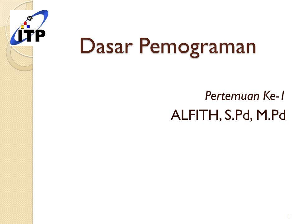 Dasar Pemograman Pertemuan Ke-1 ALFITH, S.Pd, M.Pd 1