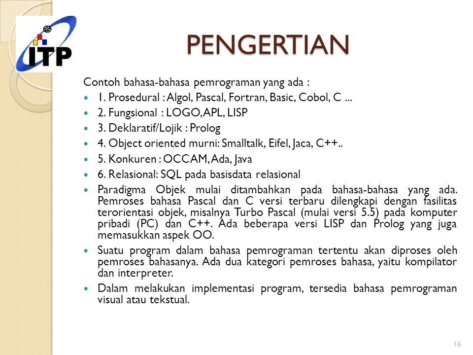 PENGERTIAN Contoh bahasa-bahasa pemrograman yang ada : 1. Prosedural : Algol, Pascal, Fortran, Basic, Cobol, C... 2. Fungsional : LOGO, APL, LISP 3. D