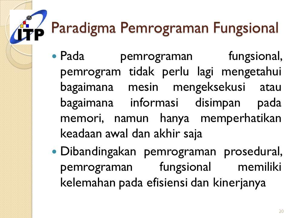 Paradigma Pemrograman Fungsional Pada pemrograman fungsional, pemrogram tidak perlu lagi mengetahui bagaimana mesin mengeksekusi atau bagaimana inform