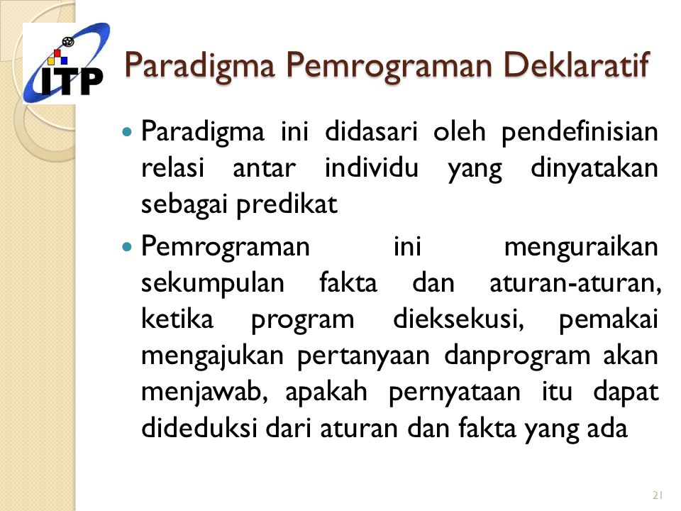 Paradigma Pemrograman Deklaratif Paradigma ini didasari oleh pendefinisian relasi antar individu yang dinyatakan sebagai predikat Pemrograman ini meng