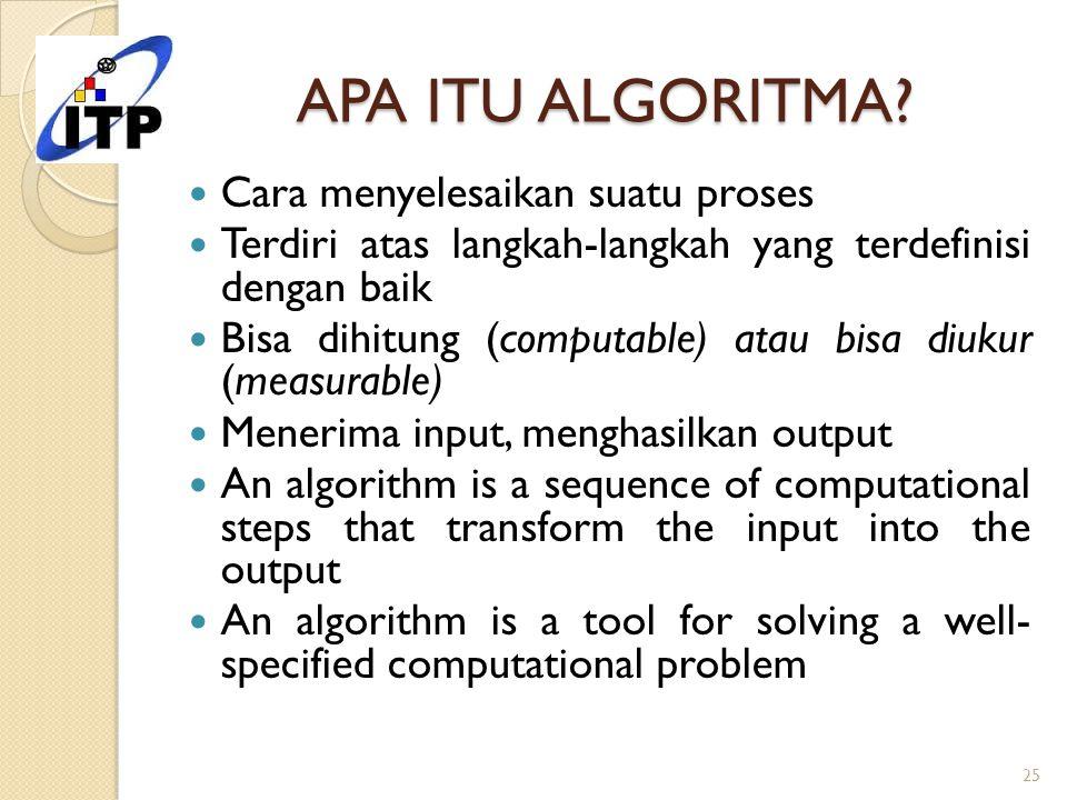 APA ITU ALGORITMA? Cara menyelesaikan suatu proses Terdiri atas langkah-langkah yang terdefinisi dengan baik Bisa dihitung (computable) atau bisa diuk