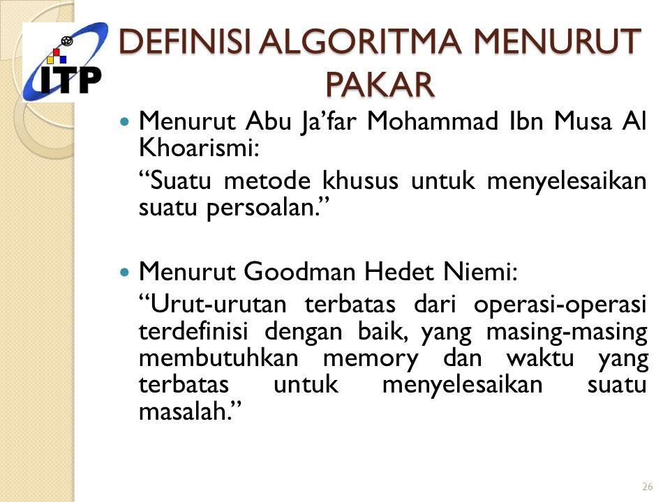 """DEFINISI ALGORITMA MENURUT PAKAR Menurut Abu Ja'far Mohammad Ibn Musa Al Khoarismi: """"Suatu metode khusus untuk menyelesaikan suatu persoalan."""" Menurut"""
