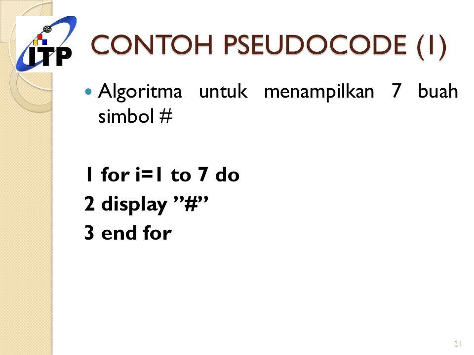 """CONTOH PSEUDOCODE (1) Algoritma untuk menampilkan 7 buah simbol # 1 for i=1 to 7 do 2 display """"#"""" 3 end for 31"""