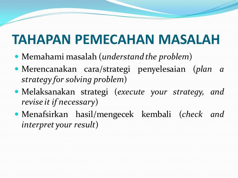 TAHAPAN PEMECAHAN MASALAH Memahami masalah (understand the problem) Merencanakan cara/strategi penyelesaian (plan a strategy for solving problem) Mela