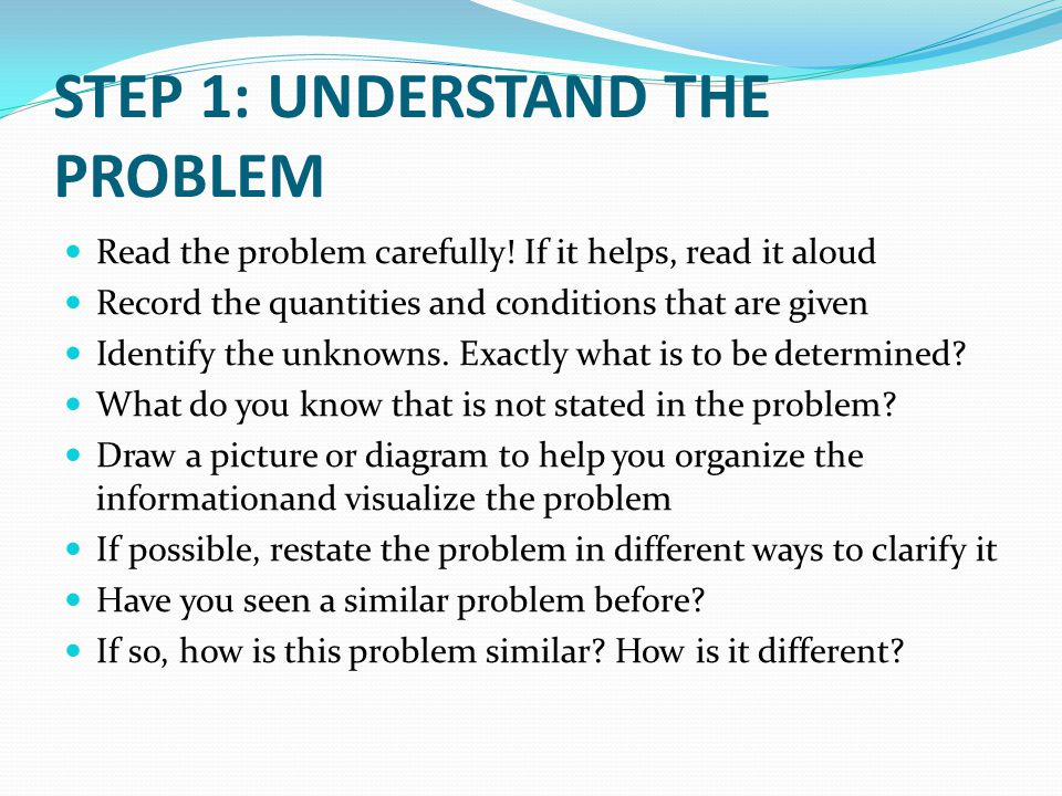 STEP 1: UNDERSTAND THE PROBLEM Read the problem carefully! If it helps, read it aloud Record the quantities and conditions that are given Identify the