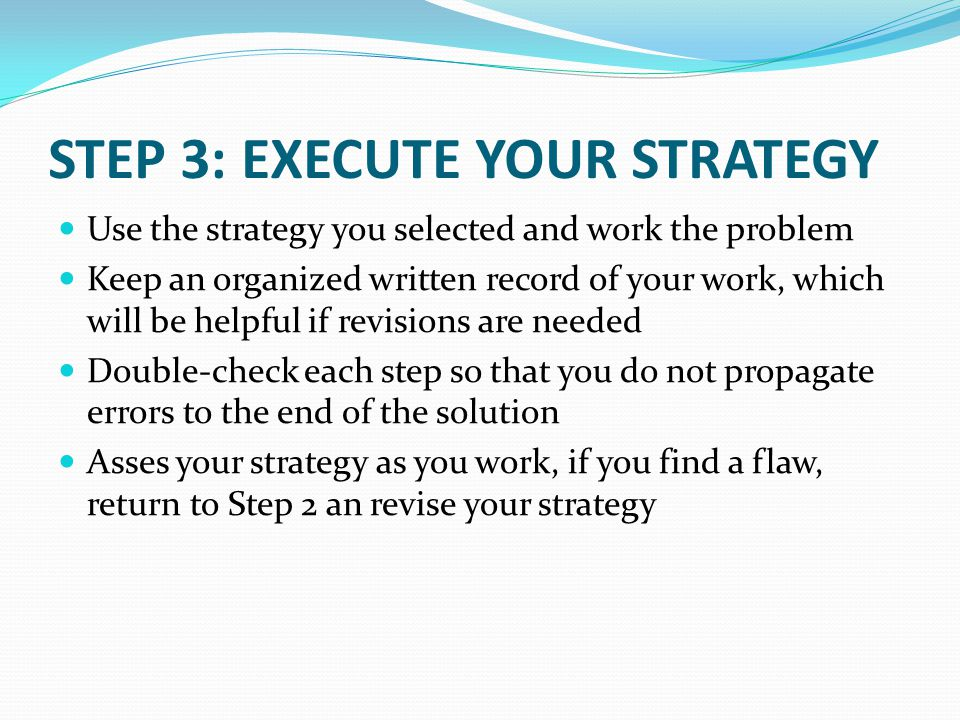 STEP 3: EXECUTE YOUR STRATEGY Use the strategy you selected and work the problem Keep an organized written record of your work, which will be helpful