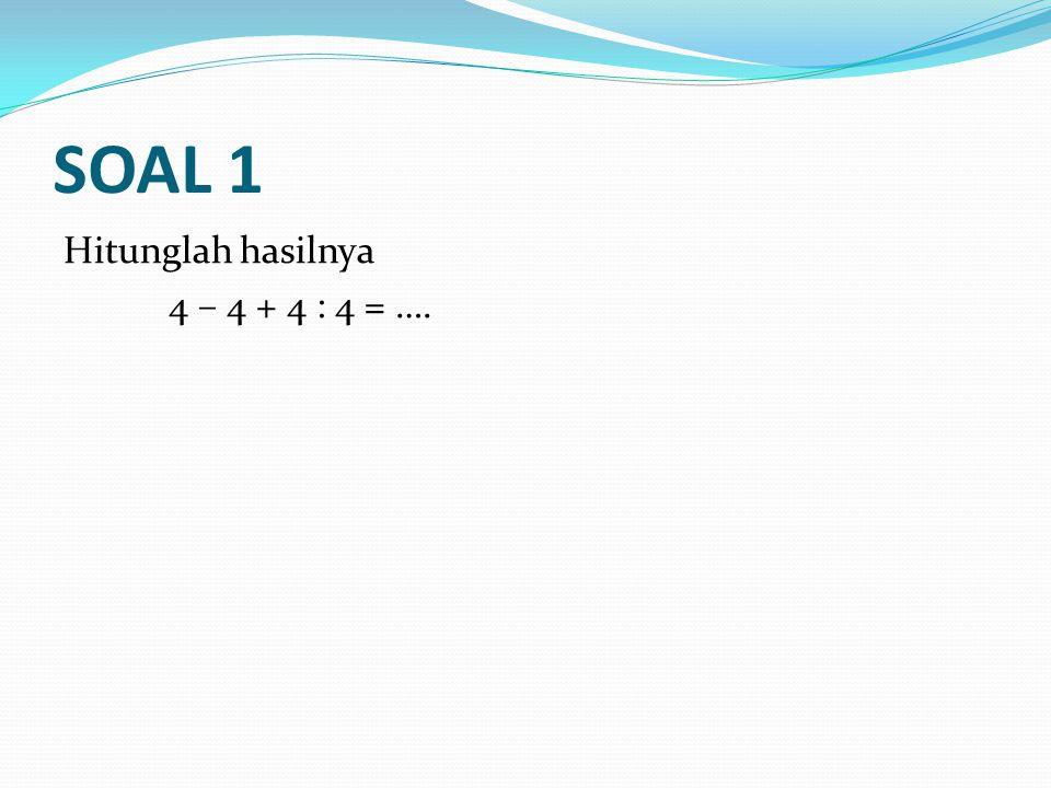 SOAL 1 Hitunglah hasilnya 4 – 4 + 4 : 4 = ….