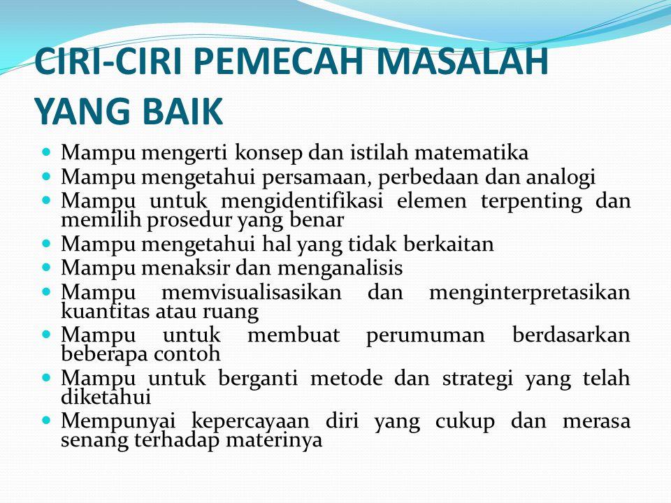 CIRI-CIRI PEMECAH MASALAH YANG BAIK Mampu mengerti konsep dan istilah matematika Mampu mengetahui persamaan, perbedaan dan analogi Mampu untuk mengide