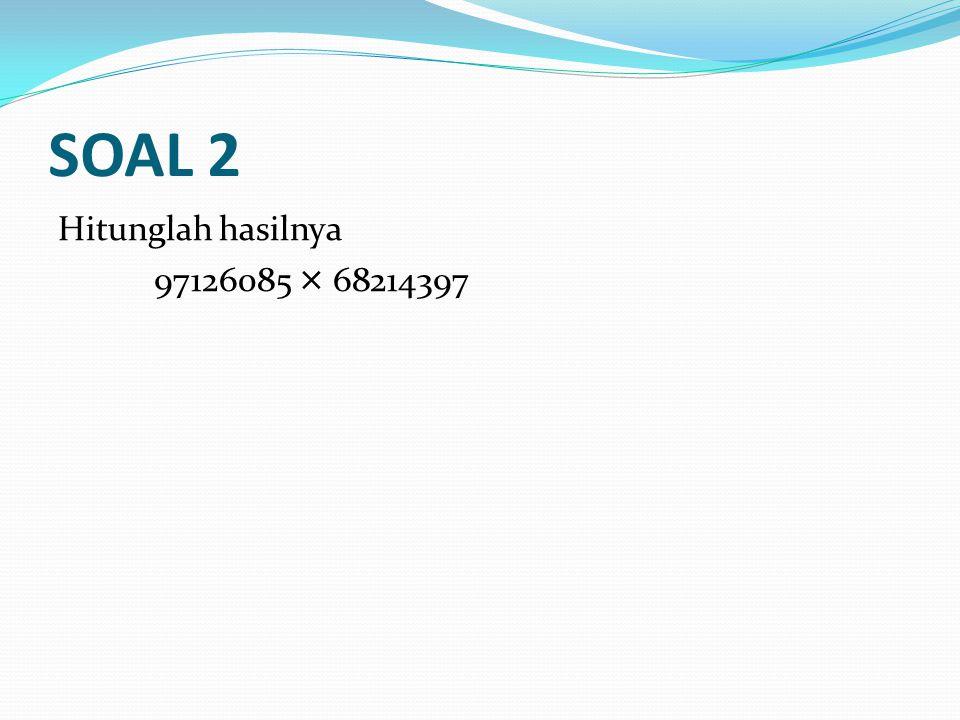 SOAL 2 Hitunglah hasilnya 97126085 × 68214397