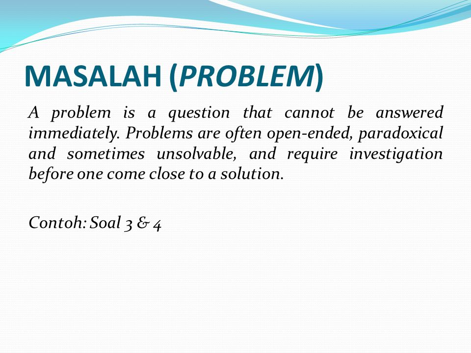 MASALAH (PROBLEM) A problem is a question that cannot be answered immediately. Problems are often open-ended, paradoxical and sometimes unsolvable, an