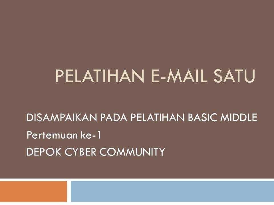 PELATIHAN E-MAIL SATU DISAMPAIKAN PADA PELATIHAN BASIC MIDDLE Pertemuan ke-1 DEPOK CYBER COMMUNITY