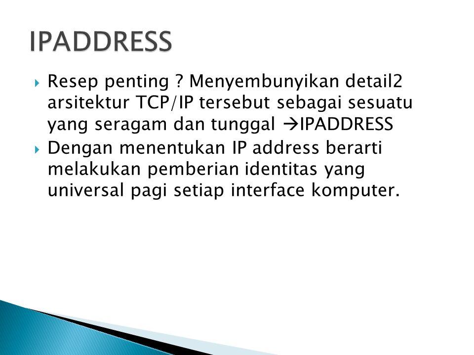  Resep penting ? Menyembunyikan detail2 arsitektur TCP/IP tersebut sebagai sesuatu yang seragam dan tunggal  IPADDRESS  Dengan menentukan IP addres