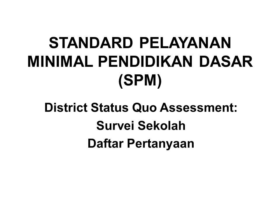 STANDARD PELAYANAN MINIMAL PENDIDIKAN DASAR (SPM) District Status Quo Assessment: Survei Sekolah Daftar Pertanyaan