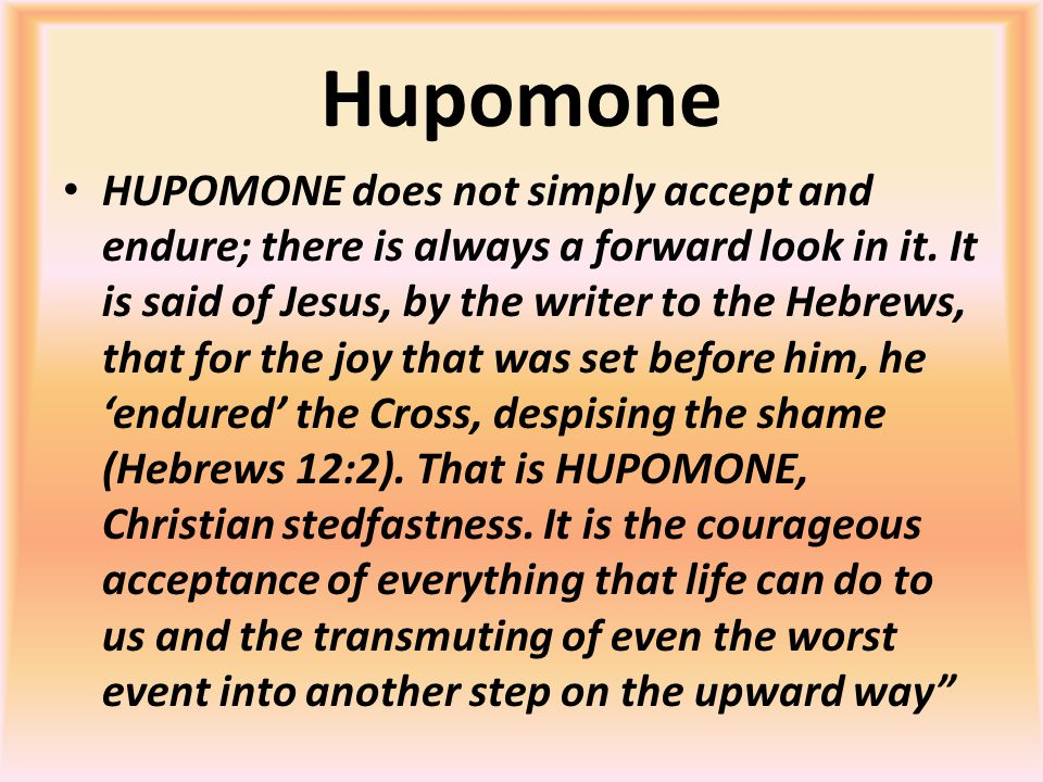 Hupomone HUPOMONE does not simply accept and endure; there is always a forward look in it. It is said of Jesus, by the writer to the Hebrews, that for