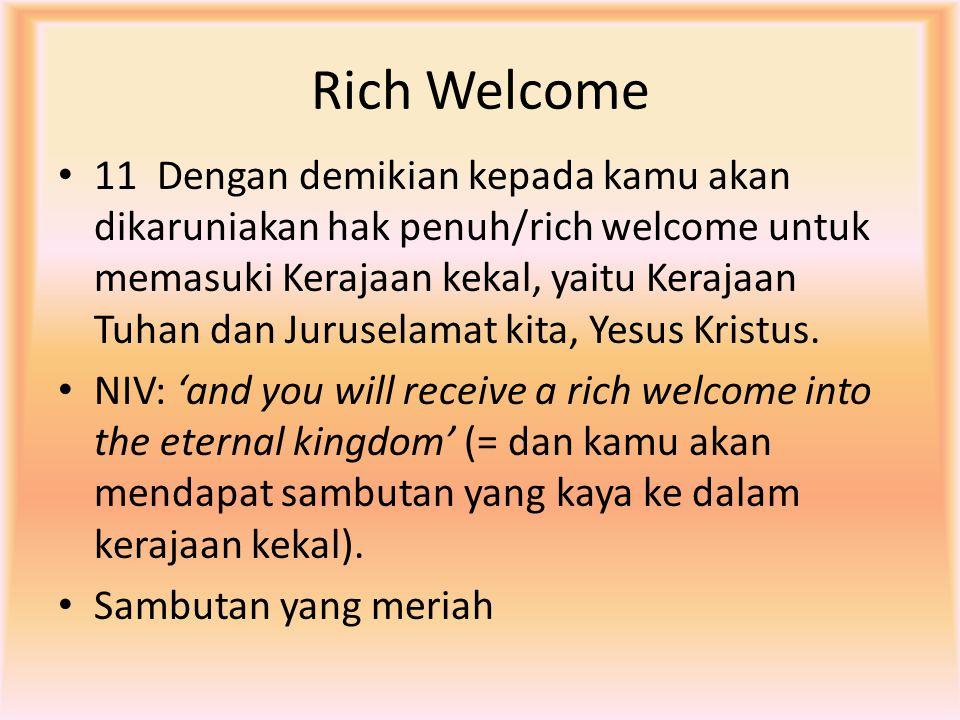 Rich Welcome 11 Dengan demikian kepada kamu akan dikaruniakan hak penuh/rich welcome untuk memasuki Kerajaan kekal, yaitu Kerajaan Tuhan dan Juruselam