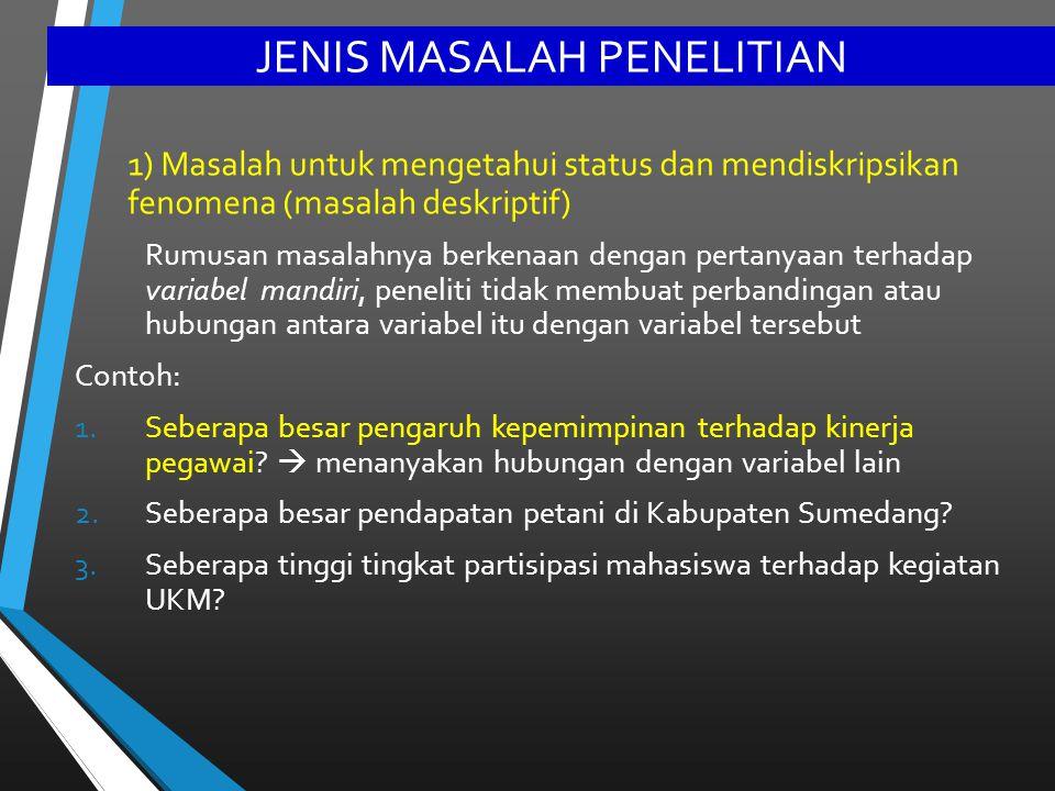 JENIS MASALAH PENELITIAN 1) Masalah untuk mengetahui status dan mendiskripsikan fenomena (masalah deskriptif) Rumusan masalahnya berkenaan dengan pert