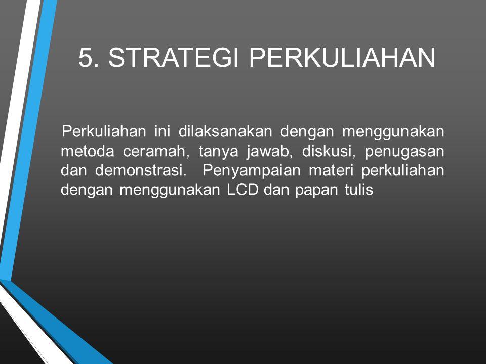 5. STRATEGI PERKULIAHAN Perkuliahan ini dilaksanakan dengan menggunakan metoda ceramah, tanya jawab, diskusi, penugasan dan demonstrasi. Penyampaian m