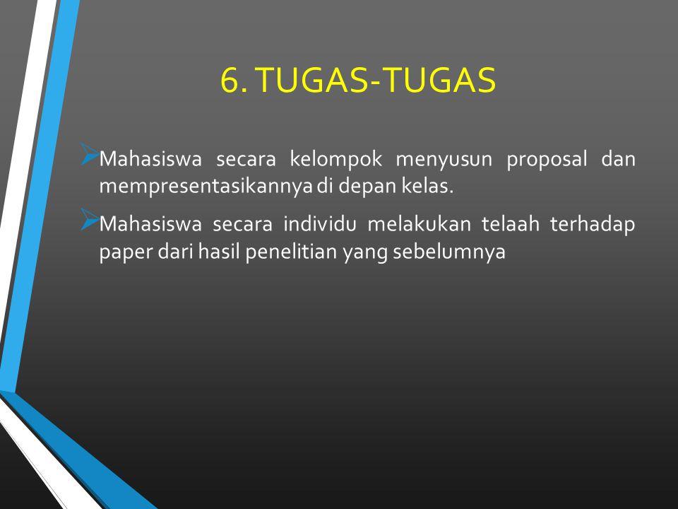 6. TUGAS-TUGAS  Mahasiswa secara kelompok menyusun proposal dan mempresentasikannya di depan kelas.  Mahasiswa secara individu melakukan telaah terh