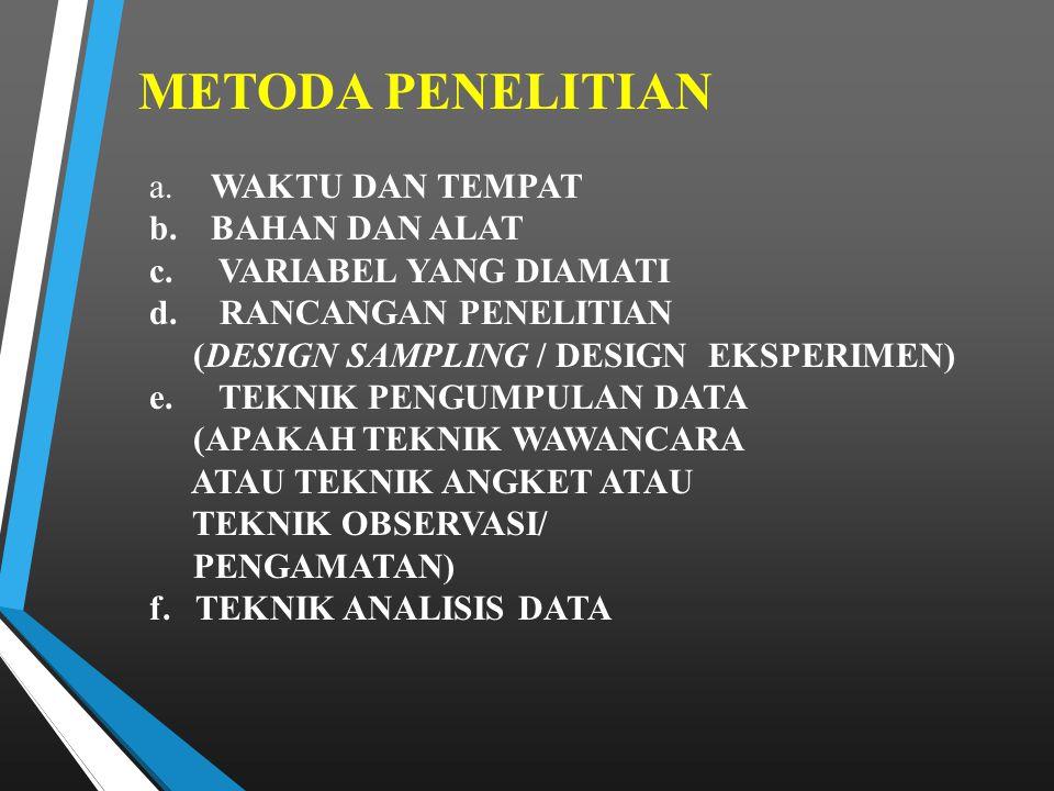 METODA PENELITIAN a. WAKTU DAN TEMPAT b. BAHAN DAN ALAT c. VARIABEL YANG DIAMATI d. RANCANGAN PENELITIAN (DESIGN SAMPLING / DESIGN EKSPERIMEN) e. TEKN