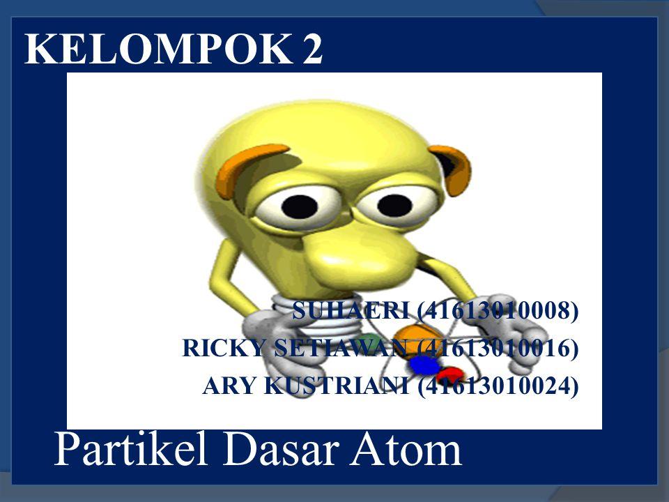 KELOMPOK 2 Partikel Dasar Atom SUHAERI (41613010008) RICKY SETIAWAN (41613010016) ARY KUSTRIANI (41613010024)
