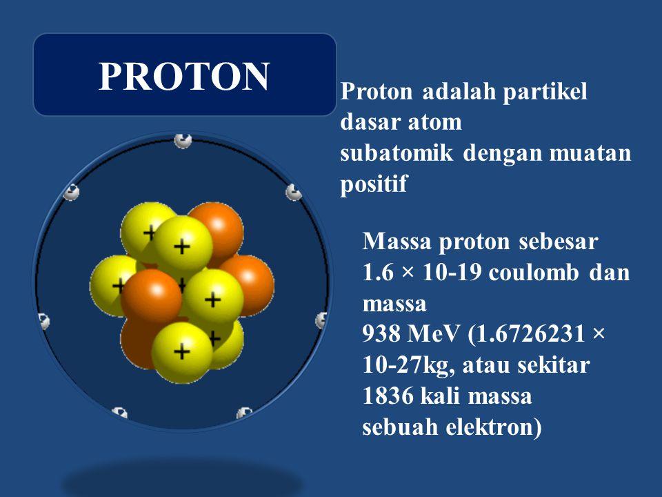 Proton adalah partikel dasar atom subatomik dengan muatan positif Massa proton sebesar 1.6 × 10-19 coulomb dan massa 938 MeV (1.6726231 × 10-27kg, atau sekitar 1836 kali massa sebuah elektron) PROTON
