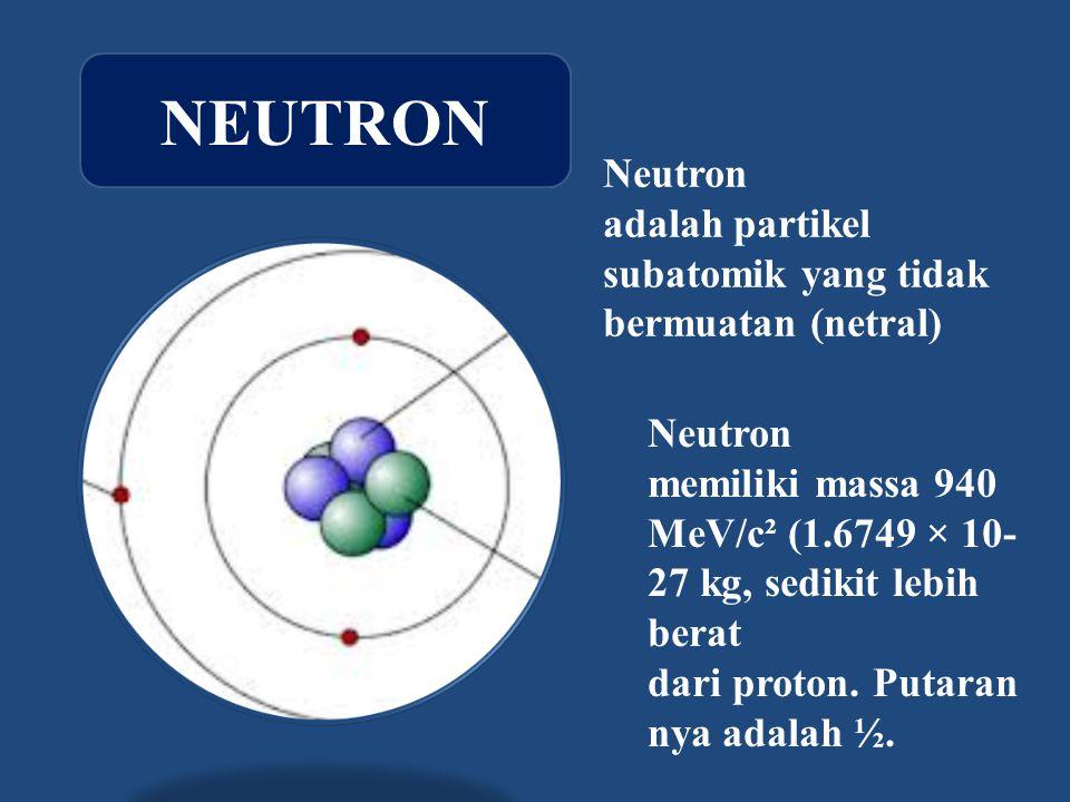Neutron adalah partikel subatomik yang tidak bermuatan (netral) Neutron memiliki massa 940 MeV/c² (1.6749 × 10- 27 kg, sedikit lebih berat dari proton.