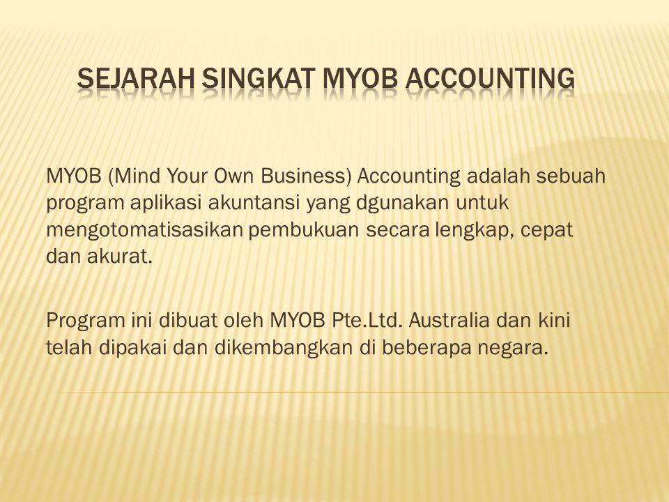MYOB (Mind Your Own Business) Accounting adalah sebuah program aplikasi akuntansi yang dgunakan untuk mengotomatisasikan pembukuan secara lengkap, cepat dan akurat.