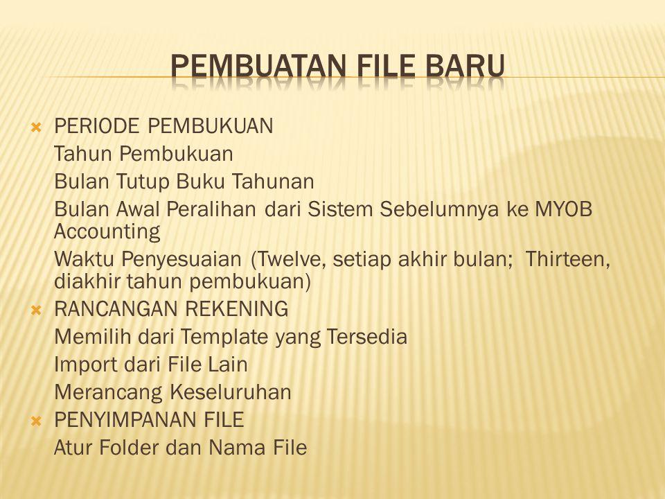  PERIODE PEMBUKUAN Tahun Pembukuan Bulan Tutup Buku Tahunan Bulan Awal Peralihan dari Sistem Sebelumnya ke MYOB Accounting Waktu Penyesuaian (Twelve, setiap akhir bulan; Thirteen, diakhir tahun pembukuan)  RANCANGAN REKENING Memilih dari Template yang Tersedia Import dari File Lain Merancang Keseluruhan  PENYIMPANAN FILE Atur Folder dan Nama File
