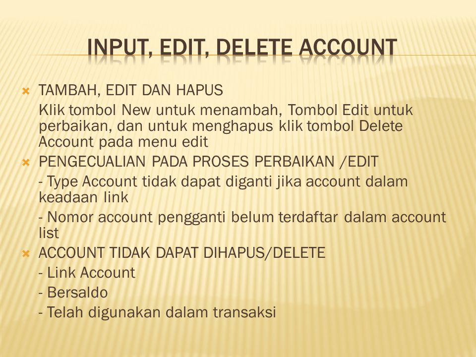  TAMBAH, EDIT DAN HAPUS Klik tombol New untuk menambah, Tombol Edit untuk perbaikan, dan untuk menghapus klik tombol Delete Account pada menu edit  PENGECUALIAN PADA PROSES PERBAIKAN /EDIT - Type Account tidak dapat diganti jika account dalam keadaan link - Nomor account pengganti belum terdaftar dalam account list  ACCOUNT TIDAK DAPAT DIHAPUS/DELETE - Link Account - Bersaldo - Telah digunakan dalam transaksi