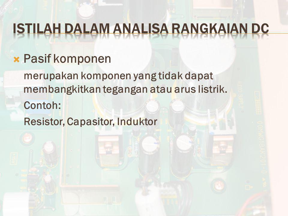  Pasif komponen merupakan komponen yang tidak dapat membangkitkan tegangan atau arus listrik. Contoh: Resistor, Capasitor, Induktor