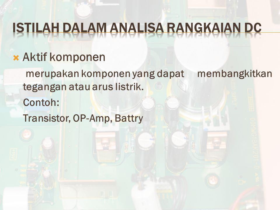  Aktif komponen merupakan komponen yang dapat membangkitkan tegangan atau arus listrik. Contoh: Transistor, OP-Amp, Battry