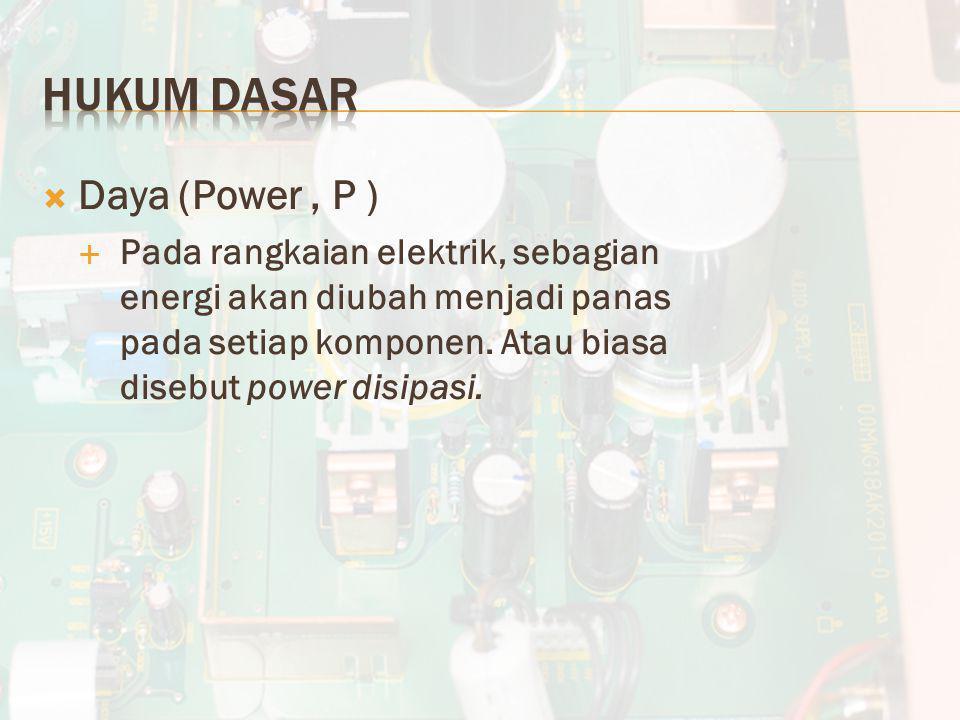  Daya (Power, P )  Pada rangkaian elektrik, sebagian energi akan diubah menjadi panas pada setiap komponen. Atau biasa disebut power disipasi.