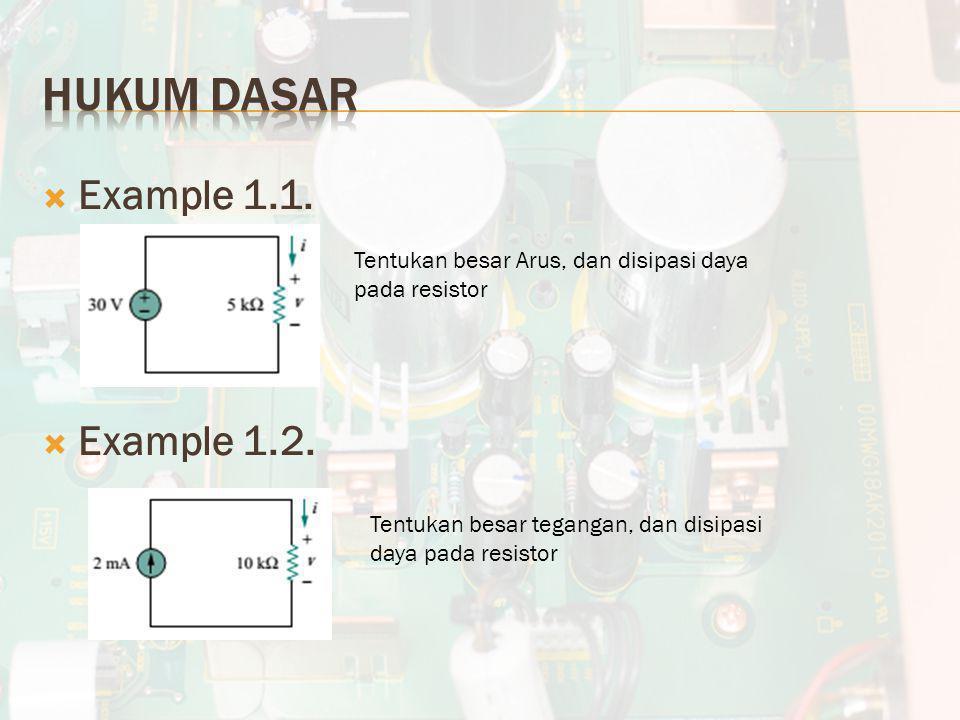 Example 1.1.  Example 1.2. Tentukan besar Arus, dan disipasi daya pada resistor Tentukan besar tegangan, dan disipasi daya pada resistor
