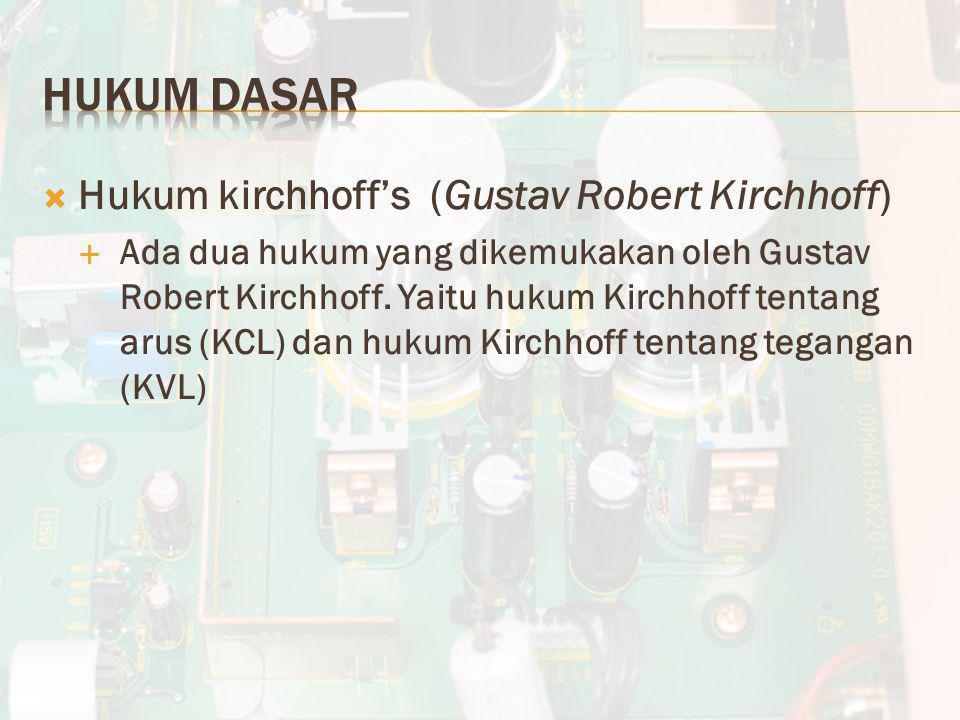 Hukum kirchhoff's (Gustav Robert Kirchhoff)  Ada dua hukum yang dikemukakan oleh Gustav Robert Kirchhoff. Yaitu hukum Kirchhoff tentang arus (KCL)