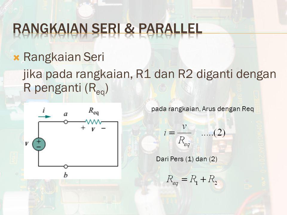  Rangkaian Seri jika pada rangkaian, R1 dan R2 diganti dengan R penganti (R eq ) pada rangkaian, Arus dengan Req Dari Pers (1) dan (2)