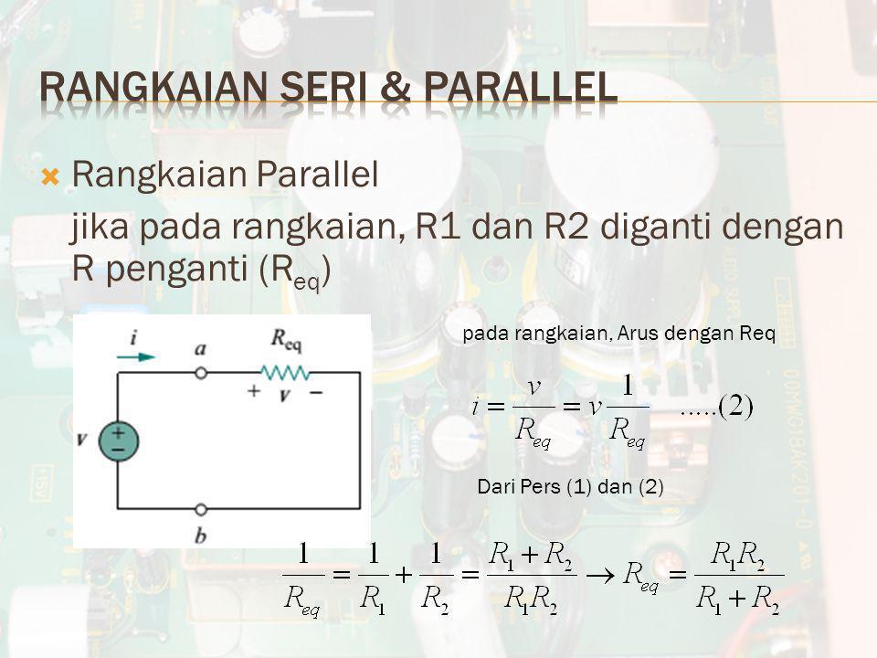  Rangkaian Parallel jika pada rangkaian, R1 dan R2 diganti dengan R penganti (R eq ) pada rangkaian, Arus dengan Req Dari Pers (1) dan (2)