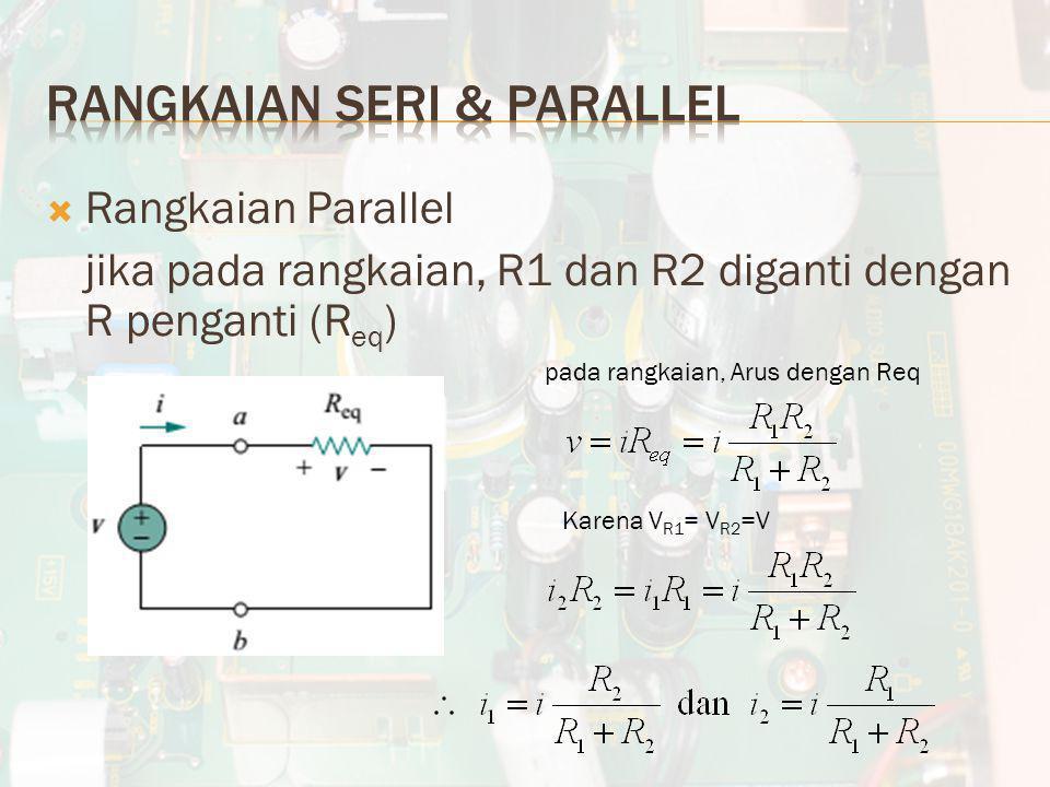 Rangkaian Parallel jika pada rangkaian, R1 dan R2 diganti dengan R penganti (R eq ) pada rangkaian, Arus dengan Req Karena V R1 = V R2 =V
