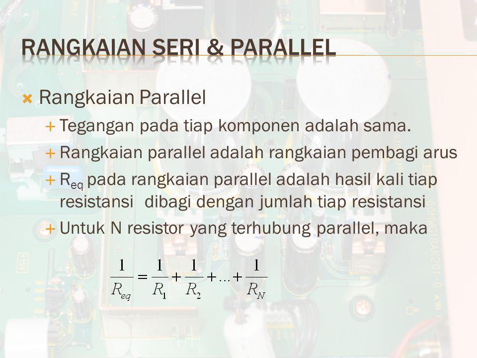  Rangkaian Parallel  Tegangan pada tiap komponen adalah sama.  Rangkaian parallel adalah rangkaian pembagi arus  R eq pada rangkaian parallel adal