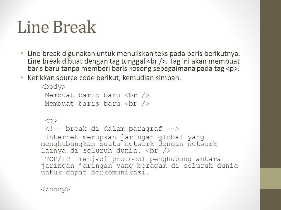 Line Break Line break digunakan untuk menuliskan teks pada baris berikutnya. Line break dibuat dengan tag tunggal. Tag ini akan membuat baris baru tan