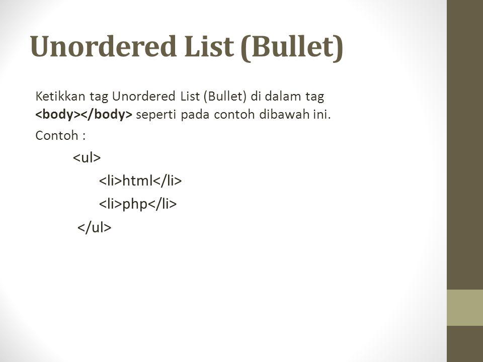 Unordered List (Bullet) Ketikkan tag Unordered List (Bullet) di dalam tag seperti pada contoh dibawah ini.