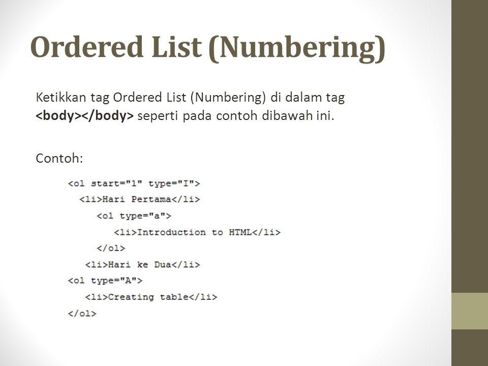 Ordered List (Numbering) Ketikkan tag Ordered List (Numbering) di dalam tag seperti pada contoh dibawah ini. Contoh: