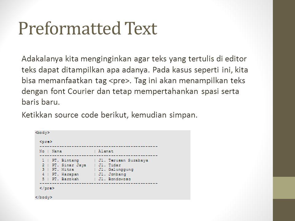 Preformatted Text Adakalanya kita menginginkan agar teks yang tertulis di editor teks dapat ditampilkan apa adanya. Pada kasus seperti ini, kita bisa