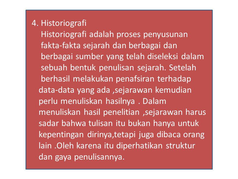 4. Historiografi Historiografi adalah proses penyusunan fakta-fakta sejarah dan berbagai dan berbagai sumber yang telah diseleksi dalam sebuah bentuk
